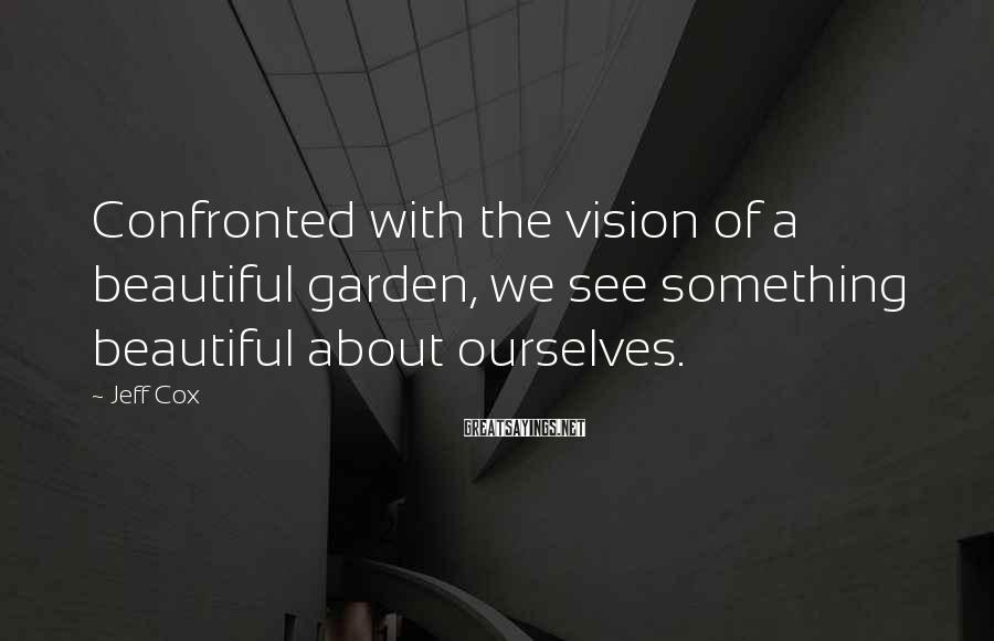 Jeff Cox Sayings: Confronted with the vision of a beautiful garden, we see something beautiful about ourselves.