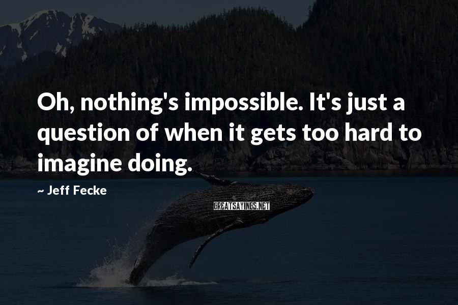 Jeff Fecke Sayings: Oh, nothing's impossible. It's just a question of when it gets too hard to imagine