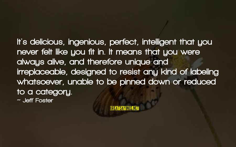 Jeff Foster Sayings By Jeff Foster: It's delicious, ingenious, perfect, intelligent that you never felt like you fit in. It means