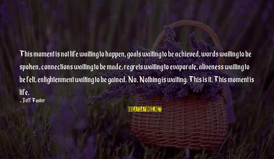 Jeff Foster Sayings By Jeff Foster: This moment is not life waiting to happen, goals waiting to be achieved, words waiting