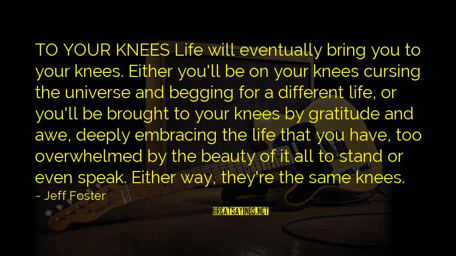 Jeff Foster Sayings By Jeff Foster: TO YOUR KNEES Life will eventually bring you to your knees. Either you'll be on