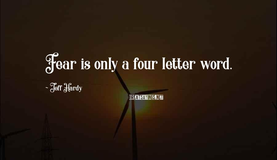 Jeff Hardy Sayings: Fear is only a four letter word.
