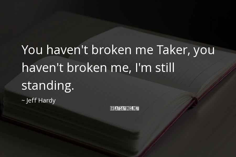 Jeff Hardy Sayings: You haven't broken me Taker, you haven't broken me, I'm still standing.