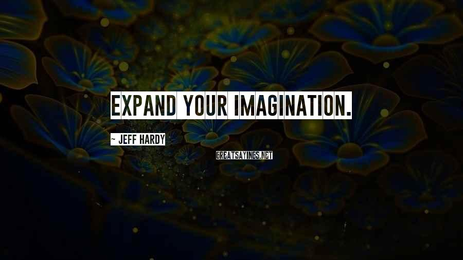 Jeff Hardy Sayings: Expand your Imagination.