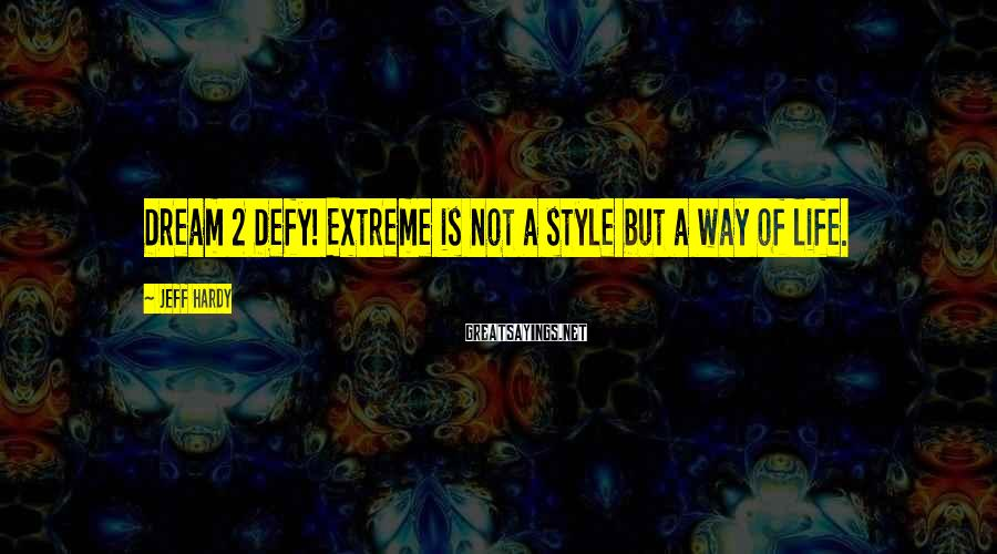 Jeff Hardy Sayings: Dream 2 Defy! Extreme is not a style but a way of life.