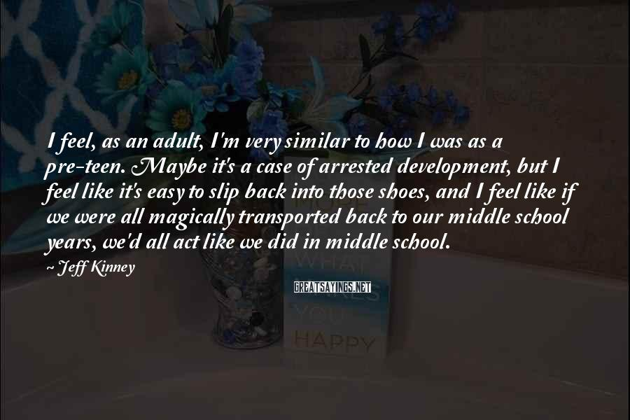Jeff Kinney Sayings: I feel, as an adult, I'm very similar to how I was as a pre-teen.