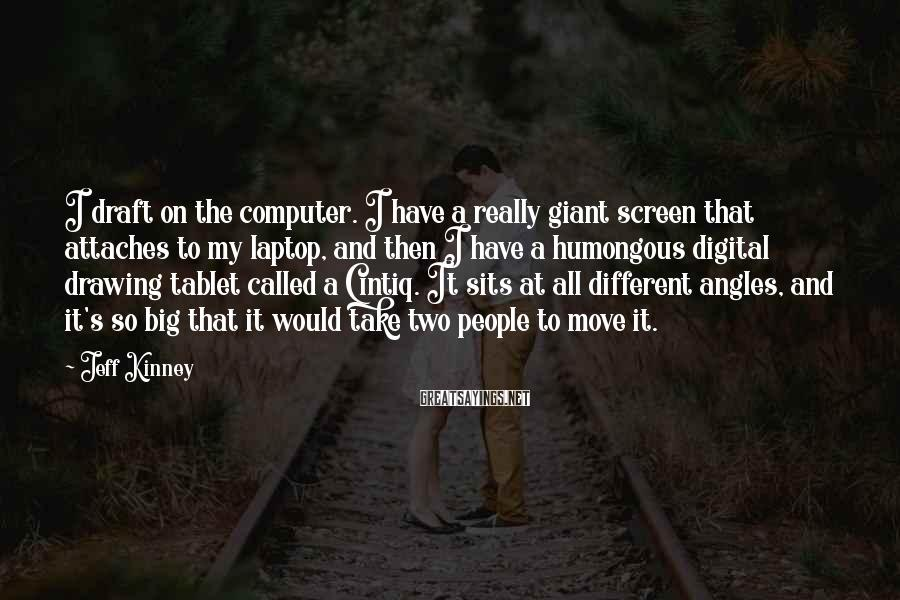 Jeff Kinney Sayings: I draft on the computer. I have a really giant screen that attaches to my