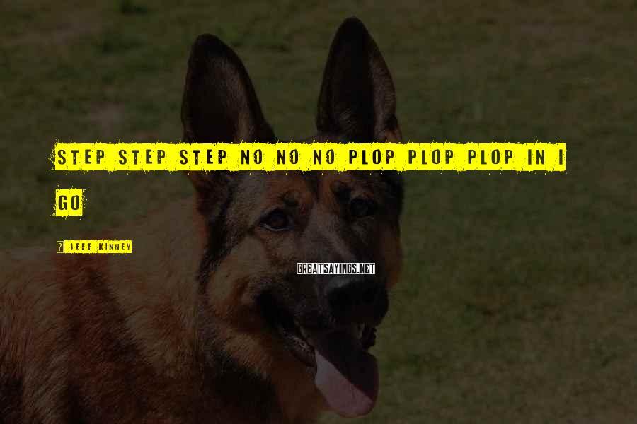 Jeff Kinney Sayings: step step step no no no plop plop plop in i go