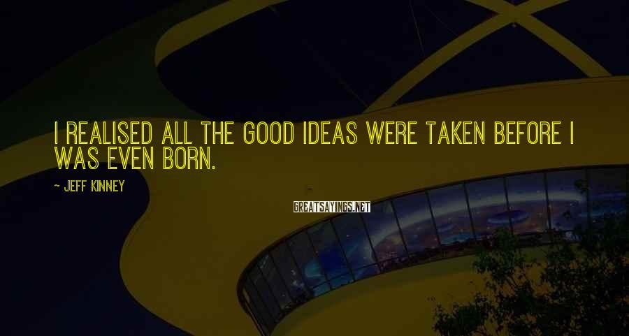 Jeff Kinney Sayings: I realised all the good ideas were taken before I was even born.