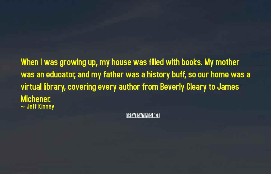 Jeff Kinney Sayings: When I was growing up, my house was filled with books. My mother was an