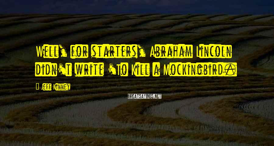 Jeff Kinney Sayings: Well, for starters, Abraham Lincoln didn't write 'To Kill a Mockingbird.