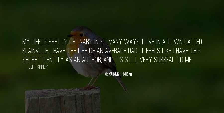 Jeff Kinney Sayings: My life is pretty ordinary in so many ways. I live in a town called