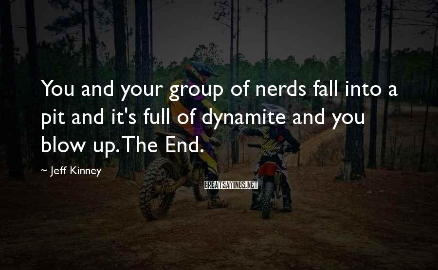Jeff Kinney Sayings: You and your group of nerds fall into a pit and it's full of dynamite