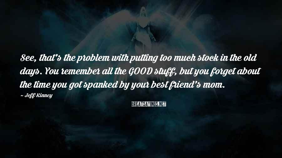 Jeff Kinney Sayings: See, that's the problem with putting too much stock in the old days. You remember