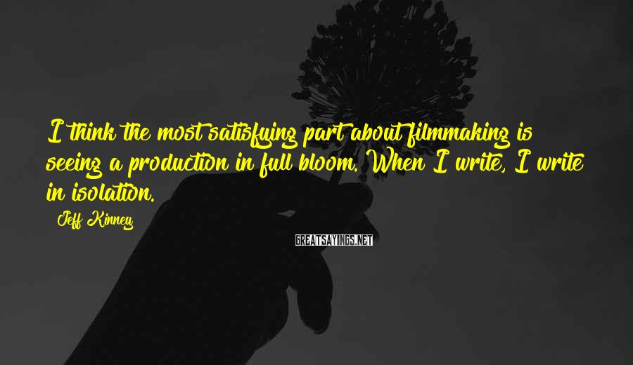 Jeff Kinney Sayings: I think the most satisfying part about filmmaking is seeing a production in full bloom.