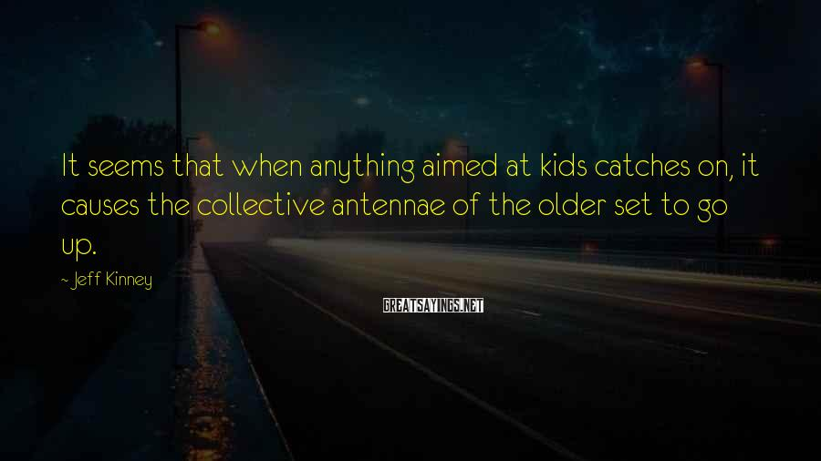 Jeff Kinney Sayings: It seems that when anything aimed at kids catches on, it causes the collective antennae