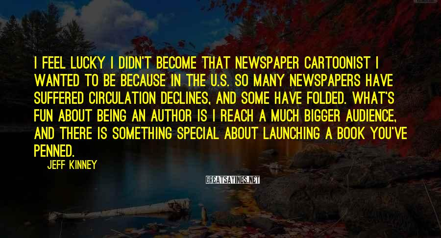Jeff Kinney Sayings: I feel lucky I didn't become that newspaper cartoonist I wanted to be because in
