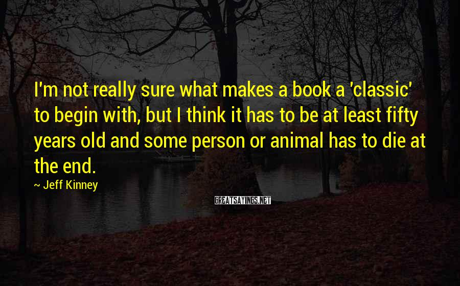 Jeff Kinney Sayings: I'm not really sure what makes a book a 'classic' to begin with, but I
