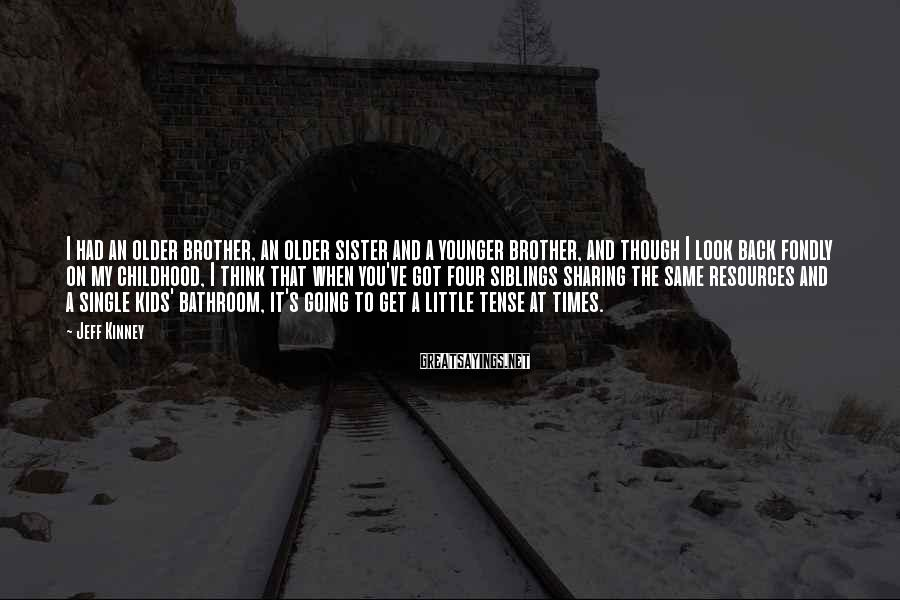 Jeff Kinney Sayings: I had an older brother, an older sister and a younger brother, and though I