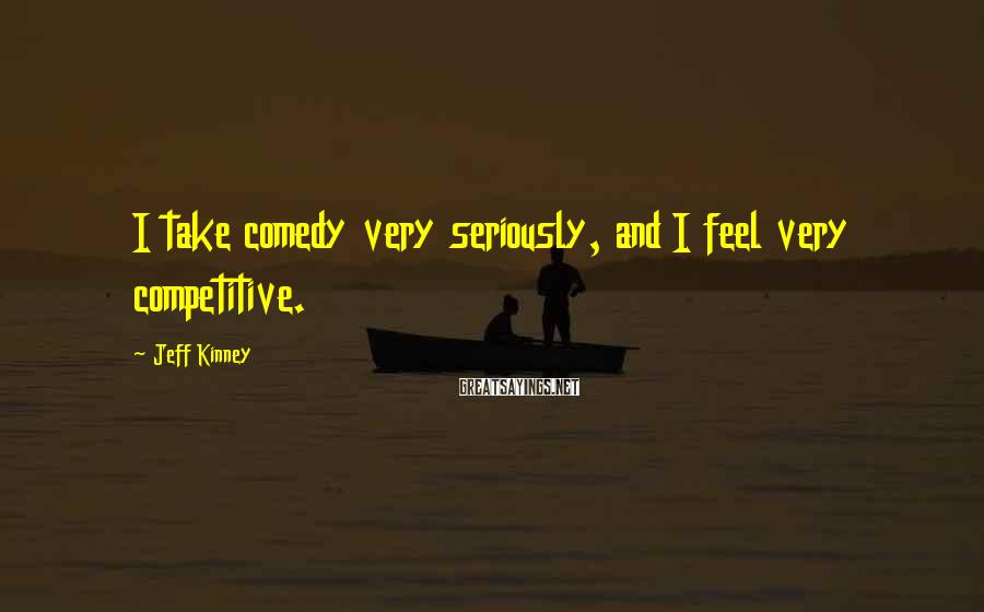 Jeff Kinney Sayings: I take comedy very seriously, and I feel very competitive.