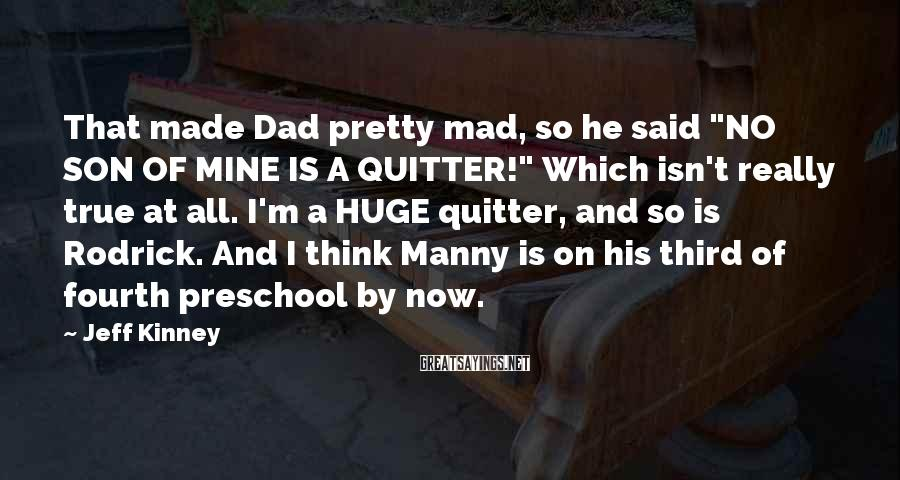 """Jeff Kinney Sayings: That made Dad pretty mad, so he said """"NO SON OF MINE IS A QUITTER!"""""""