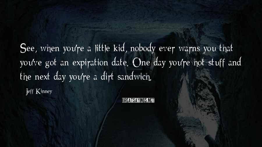 Jeff Kinney Sayings: See, when you're a little kid, nobody ever warns you that you've got an expiration