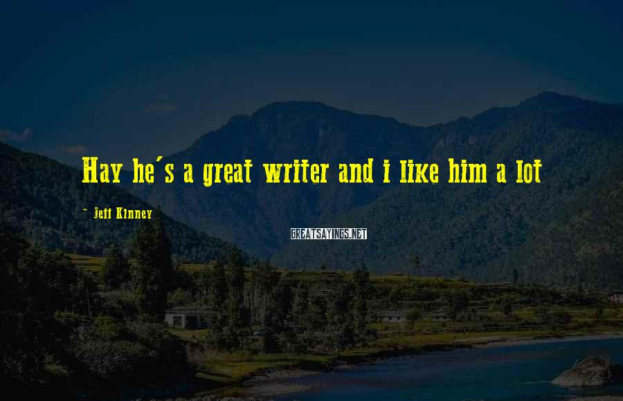 Jeff Kinney Sayings: Hay he's a great writer and i like him a lot