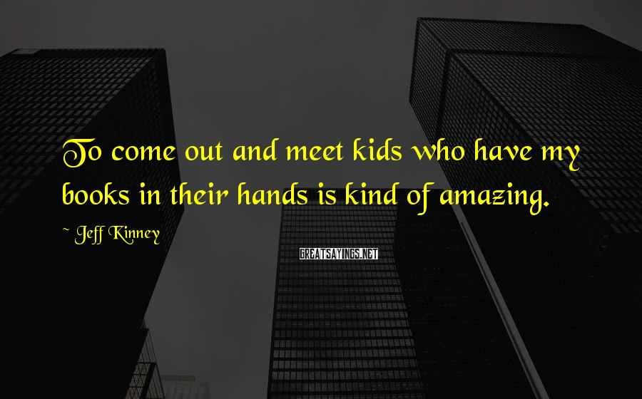 Jeff Kinney Sayings: To come out and meet kids who have my books in their hands is kind