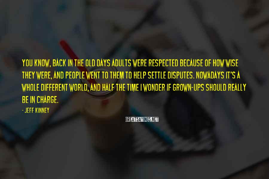 Jeff Kinney Sayings: You know, back in the old days adults were respected because of how wise they