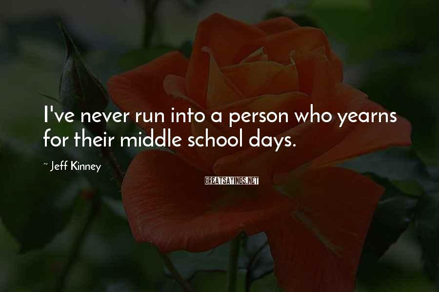 Jeff Kinney Sayings: I've never run into a person who yearns for their middle school days.