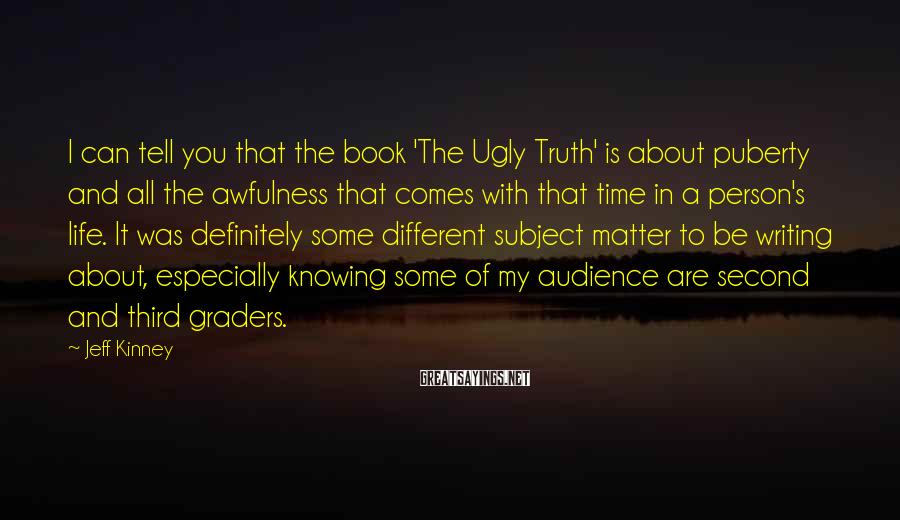Jeff Kinney Sayings: I can tell you that the book 'The Ugly Truth' is about puberty and all