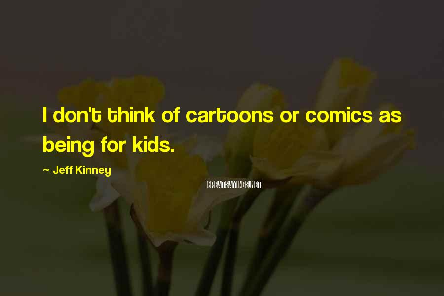Jeff Kinney Sayings: I don't think of cartoons or comics as being for kids.