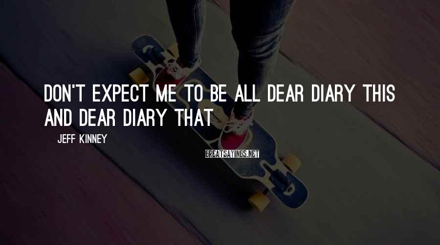 Jeff Kinney Sayings: don't expect me to be all dear diary this and dear diary that