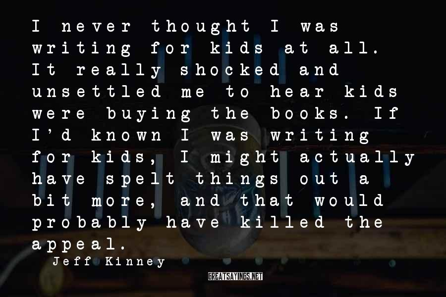 Jeff Kinney Sayings: I never thought I was writing for kids at all. It really shocked and unsettled