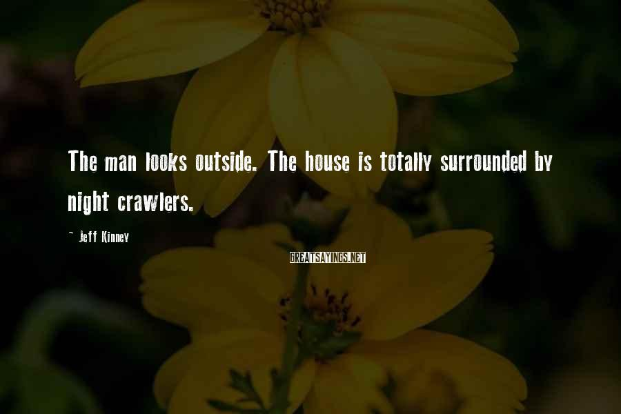 Jeff Kinney Sayings: The man looks outside. The house is totally surrounded by night crawlers.