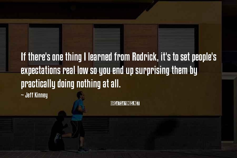 Jeff Kinney Sayings: If there's one thing I learned from Rodrick, it's to set people's expectations real low