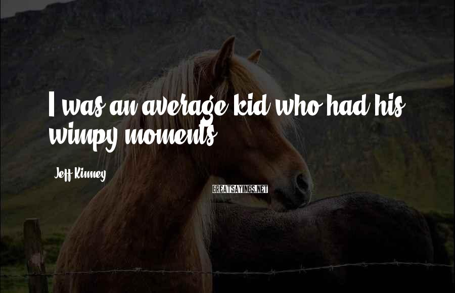 Jeff Kinney Sayings: I was an average kid who had his wimpy moments.