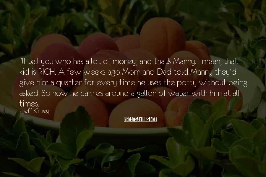Jeff Kinney Sayings: I'll tell you who has a lot of money, and that's Manny. I mean, that