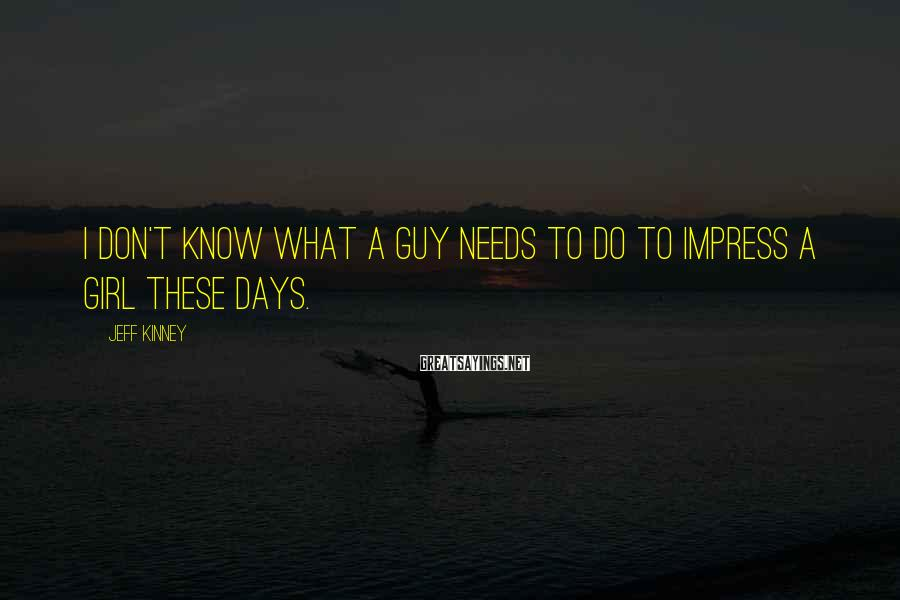 Jeff Kinney Sayings: I don't know what a guy needs to do to impress a girl these days.