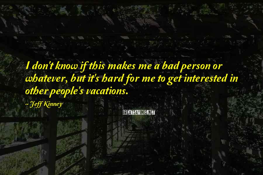 Jeff Kinney Sayings: I don't know if this makes me a bad person or whatever, but it's hard