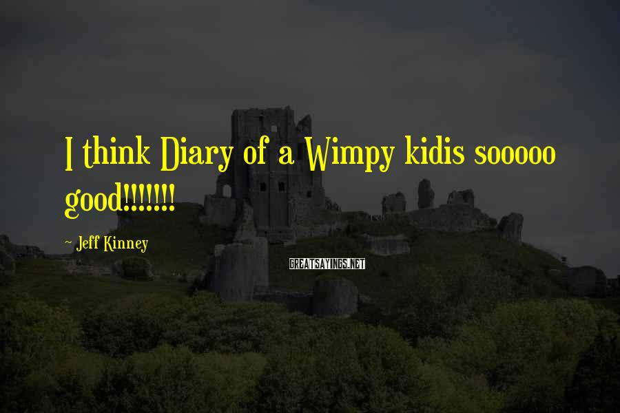 Jeff Kinney Sayings: I think Diary of a Wimpy kidis sooooo good!!!!!!!