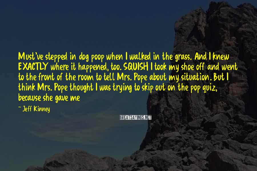 Jeff Kinney Sayings: Must've stepped in dog poop when I walked in the grass. And I knew EXACTLY