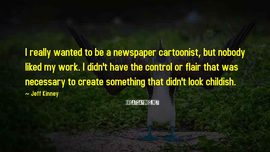 Jeff Kinney Sayings: I really wanted to be a newspaper cartoonist, but nobody liked my work. I didn't