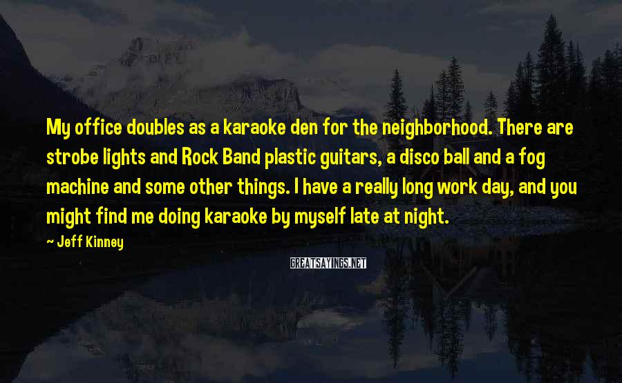 Jeff Kinney Sayings: My office doubles as a karaoke den for the neighborhood. There are strobe lights and