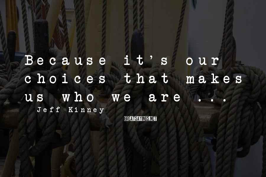 Jeff Kinney Sayings: Because it's our choices that makes us who we are ...