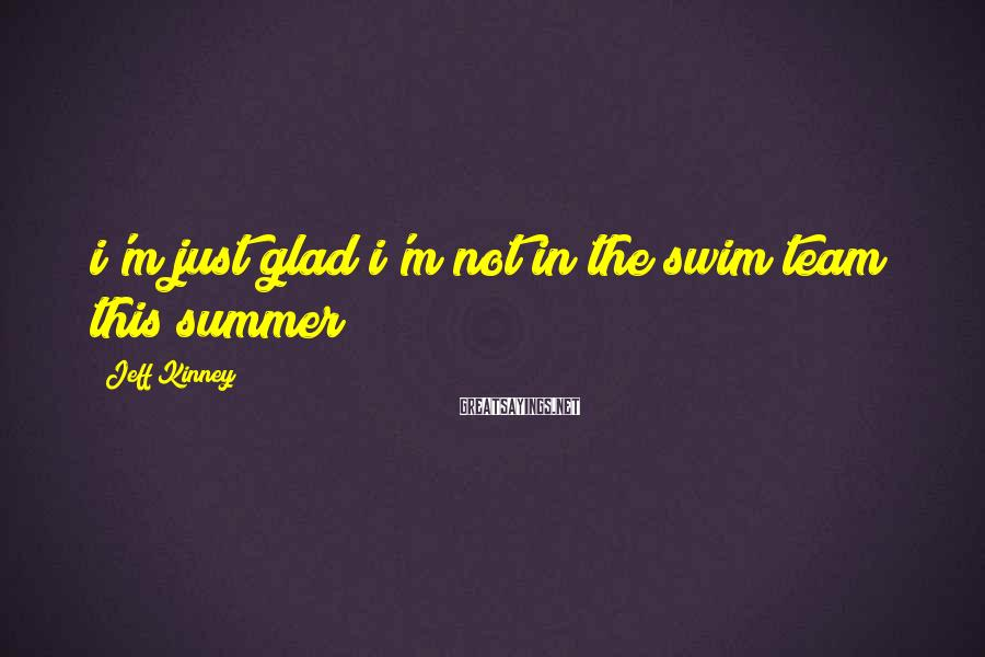 Jeff Kinney Sayings: i'm just glad i'm not in the swim team this summer
