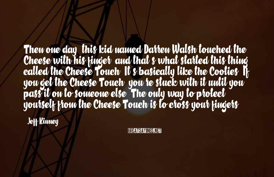 Jeff Kinney Sayings: Then one day, this kid named Darren Walsh touched the Cheese with his finger, and