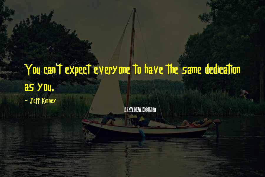 Jeff Kinney Sayings: You can't expect everyone to have the same dedication as you.