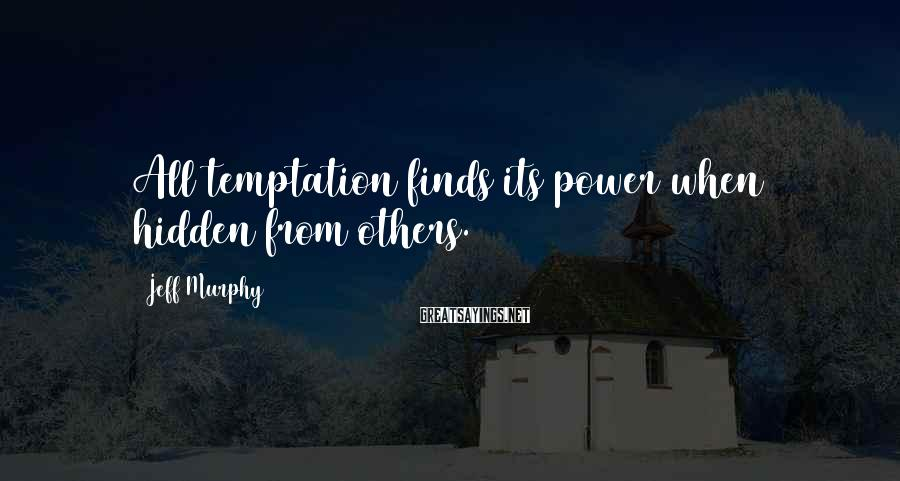 Jeff Murphy Sayings: All temptation finds its power when hidden from others.