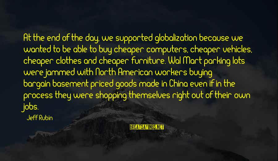Jeff Rubin Sayings By Jeff Rubin: At the end of the day, we supported globalization because we wanted to be able